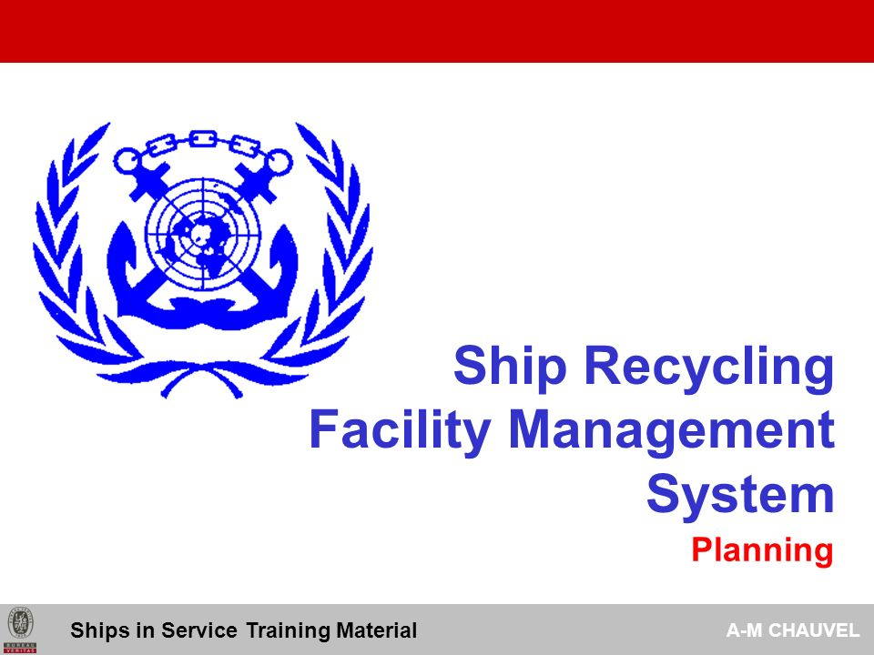 Available Stakeholders Setting objectives and targets Reviewing objectives and targets Framework Maintained Implemented Communicated Employees Complying legislation and regulations Continual improvement Commitment Risk Control Organisation activities Appropriate POLICY Ships in Service Training Material A-M CHAUVEL 4.2 – Recycling Facility Policy