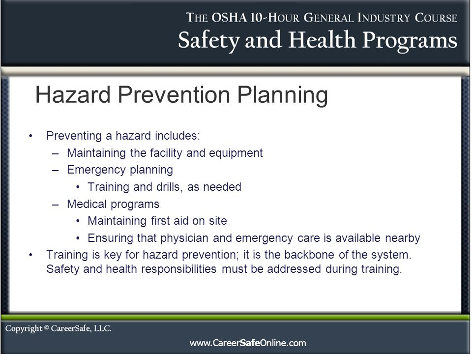 Hazard Prevention Planning Preventing a hazard includes: –Maintaining the facility and equipment –Emergency planning Training and drills, as needed –Medical programs Maintaining first aid on site Ensuring that physician and emergency care is available nearby Training is key for hazard prevention; it is the backbone of the system.