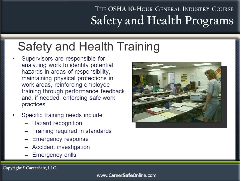 Safety and Health Training Supervisors are responsible for analyzing work to identify potential hazards in areas of responsibility, maintaining physical protections in work areas, reinforcing employee training through performance feedback and, if needed, enforcing safe work practices.