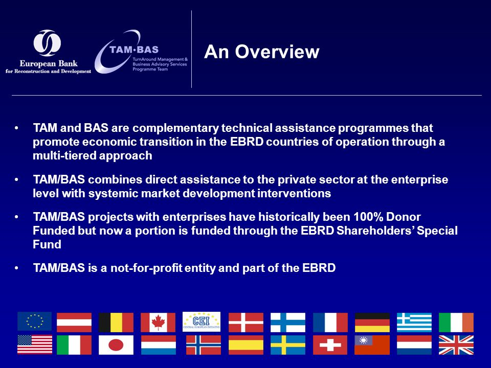 TAM and BAS are complementary technical assistance programmes that promote economic transition in the EBRD countries of operation through a multi-tiered approach TAM/BAS combines direct assistance to the private sector at the enterprise level with systemic market development interventions TAM/BAS projects with enterprises have historically been 100% Donor Funded but now a portion is funded through the EBRD Shareholders' Special Fund TAM/BAS is a not-for-profit entity and part of the EBRD An Overview