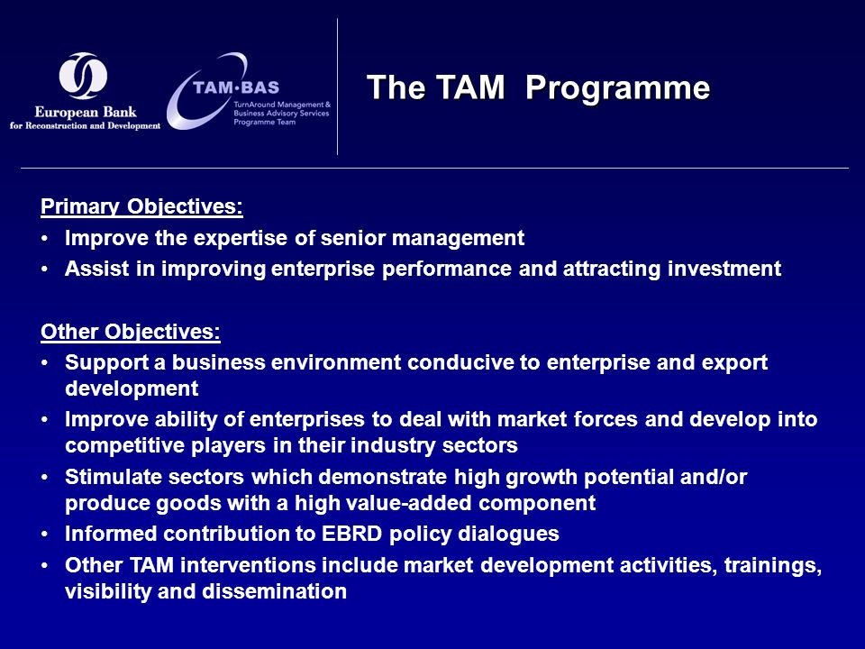 The TAM Programme Primary Objectives: Improve the expertise of senior management Assist in improving enterprise performance and attracting investment Other Objectives: Support a business environment conducive to enterprise and export development Improve ability of enterprises to deal with market forces and develop into competitive players in their industry sectors Stimulate sectors which demonstrate high growth potential and/or produce goods with a high value-added component Informed contribution to EBRD policy dialogues Other TAM interventions include market development activities, trainings, visibility and dissemination