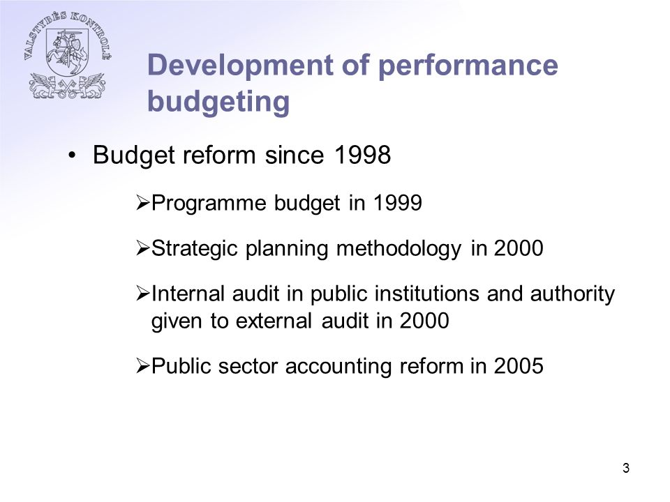 3 Development of performance budgeting Budget reform since 1998  Programme budget in 1999  Strategic planning methodology in 2000  Internal audit in public institutions and authority given to external audit in 2000  Public sector accounting reform in 2005