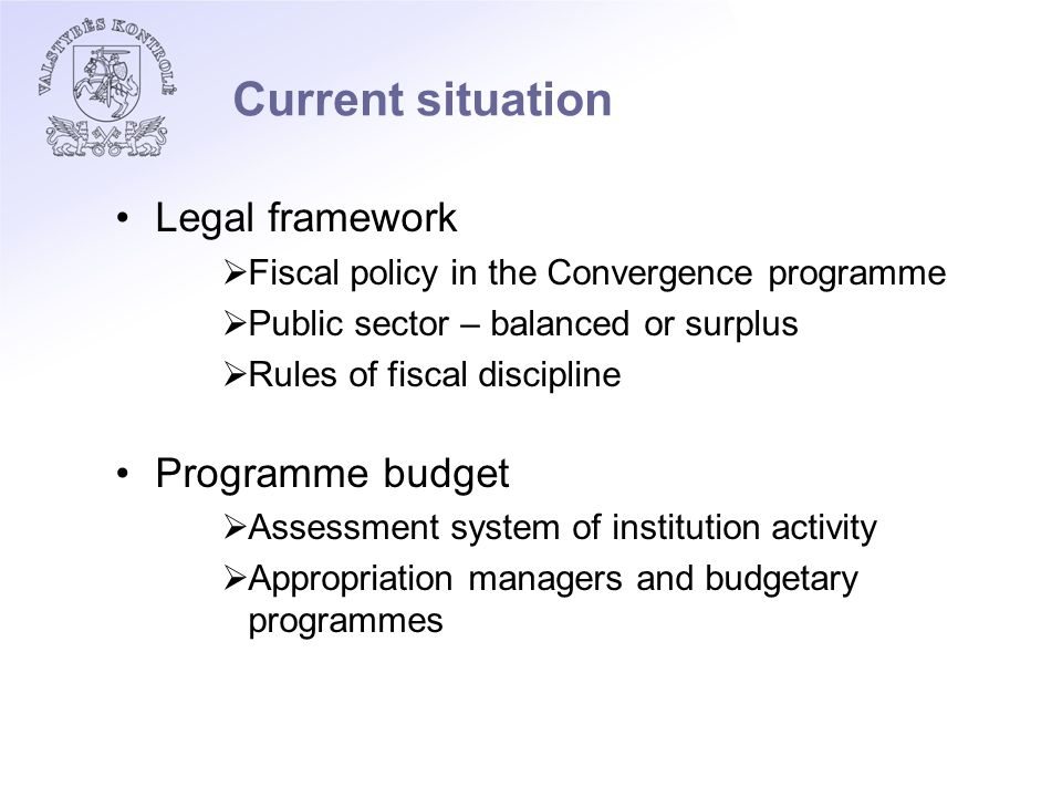 Current situation Legal framework  Fiscal policy in the Convergence programme  Public sector – balanced or surplus  Rules of fiscal discipline Programme budget  Assessment system of institution activity  Appropriation managers and budgetary programmes