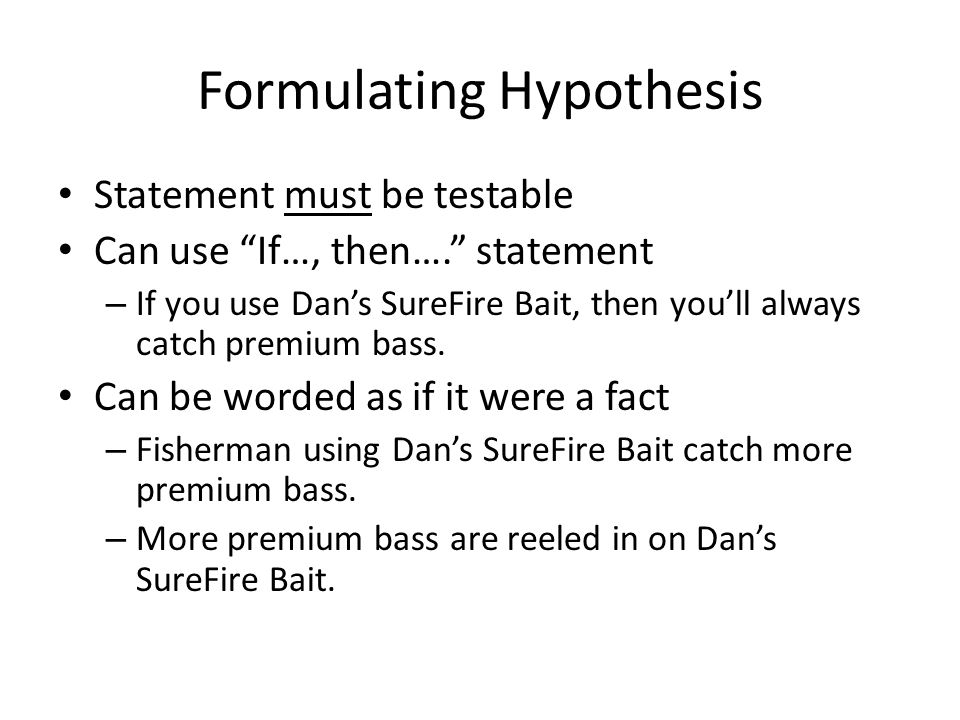 Formulating Hypothesis Statement must be testable Can use If…, then…. statement – If you use Dan's SureFire Bait, then you'll always catch premium bass.