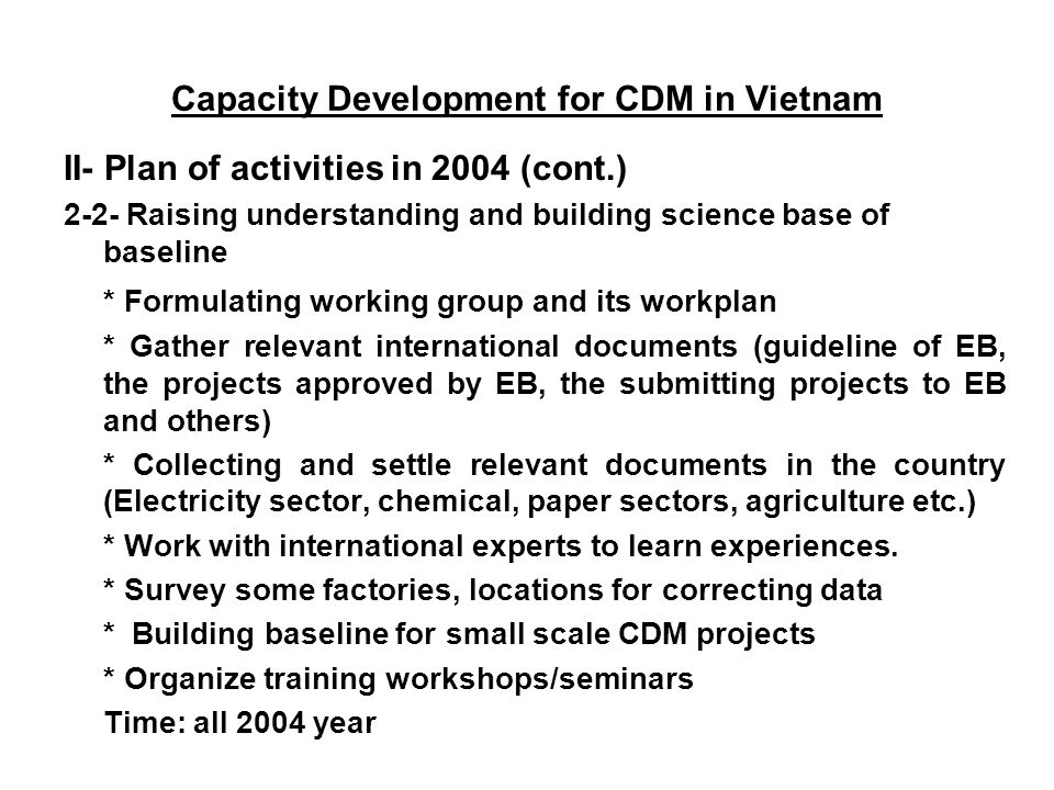 Capacity Development for CDM in Vietnam II- Plan of activities in 2004 (cont.) 2-2- Raising understanding and building science base of baseline * Formulating working group and its workplan * Gather relevant international documents (guideline of EB, the projects approved by EB, the submitting projects to EB and others) * Collecting and settle relevant documents in the country (Electricity sector, chemical, paper sectors, agriculture etc.) * Work with international experts to learn experiences.