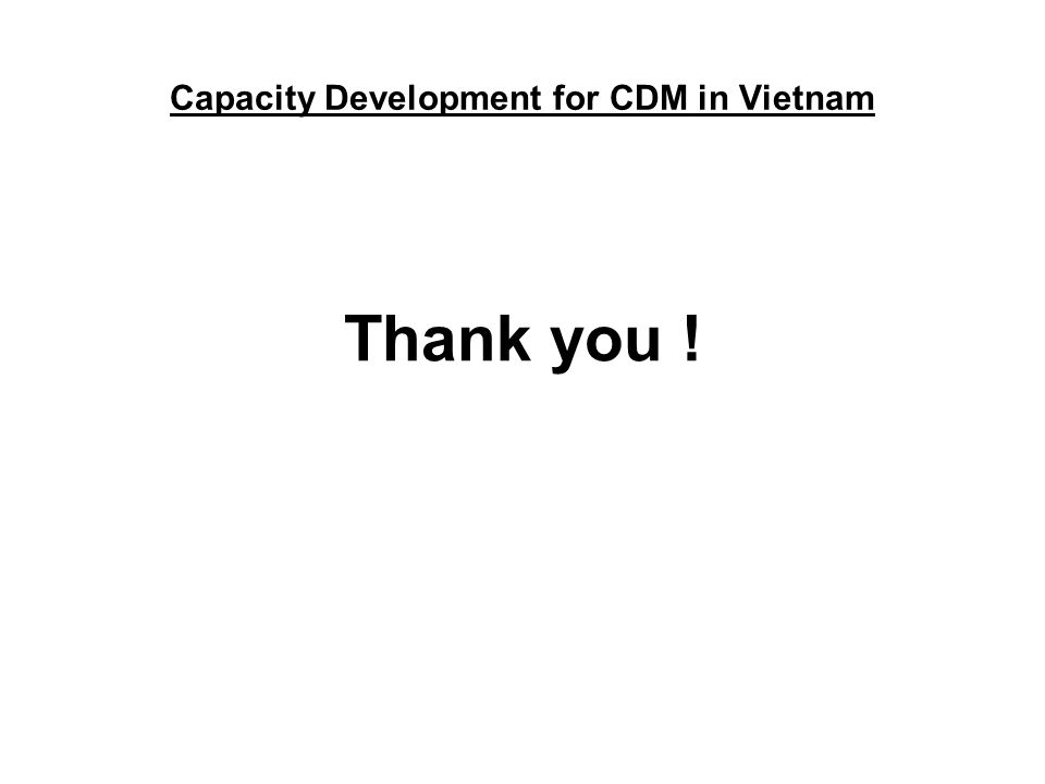 Thank you ! Capacity Development for CDM in Vietnam