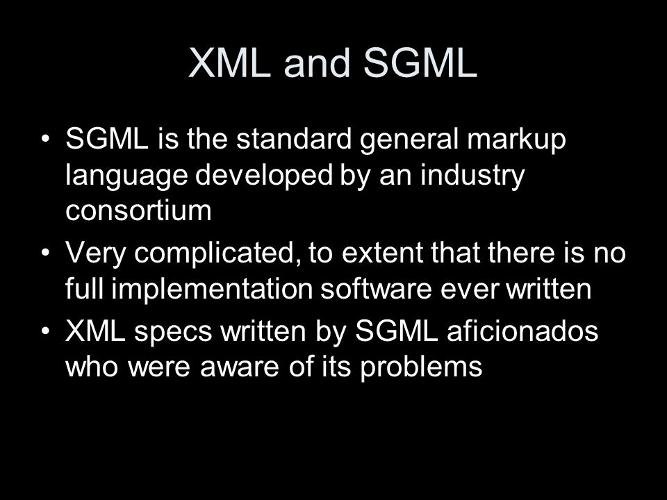 XML and SGML SGML is the standard general markup language developed by an industry consortium Very complicated, to extent that there is no full implementation software ever written XML specs written by SGML aficionados who were aware of its problems