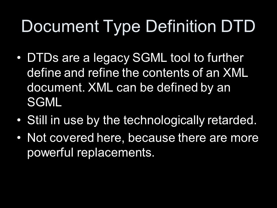 Document Type Definition DTD DTDs are a legacy SGML tool to further define and refine the contents of an XML document.