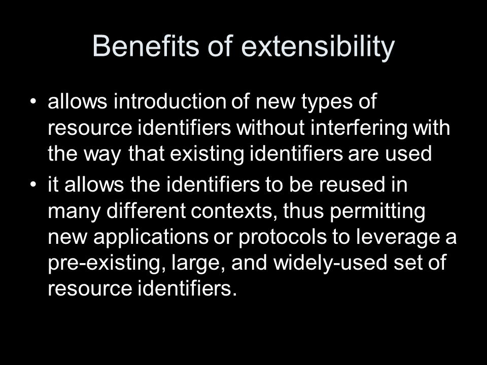 Benefits of extensibility allows introduction of new types of resource identifiers without interfering with the way that existing identifiers are used it allows the identifiers to be reused in many different contexts, thus permitting new applications or protocols to leverage a pre-existing, large, and widely-used set of resource identifiers.