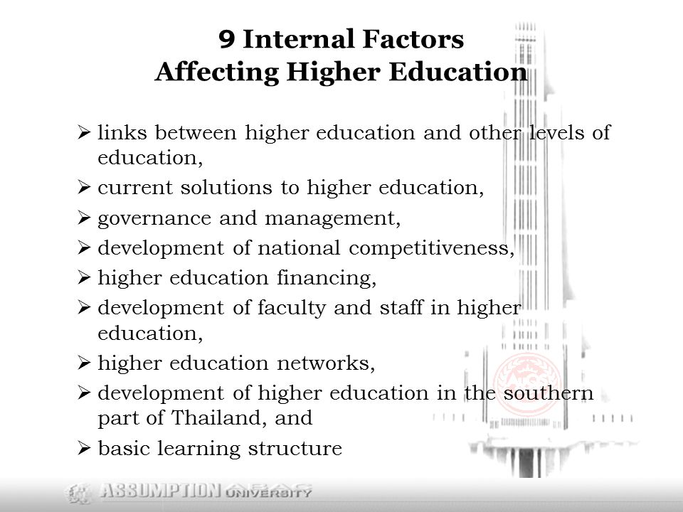 9 Internal Factors Affecting Higher Education  links between higher education and other levels of education,  current solutions to higher education,  governance and management,  development of national competitiveness,  higher education financing,  development of faculty and staff in higher education,  higher education networks,  development of higher education in the southern part of Thailand, and  basic learning structure