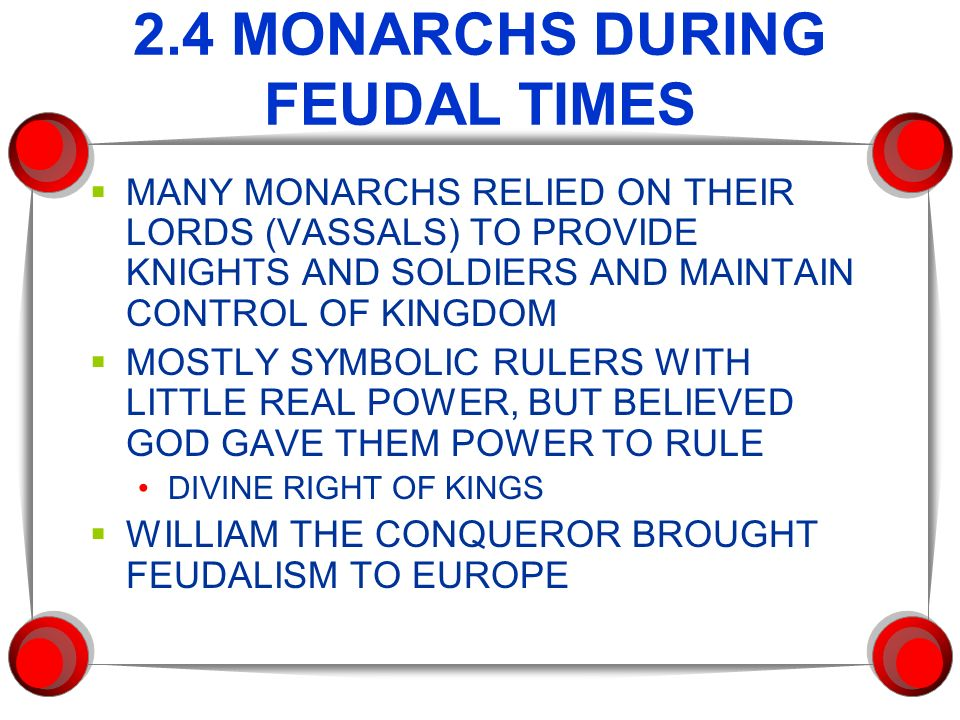 2.4 MONARCHS DURING FEUDAL TIMES  MANY MONARCHS RELIED ON THEIR LORDS (VASSALS) TO PROVIDE KNIGHTS AND SOLDIERS AND MAINTAIN CONTROL OF KINGDOM  MOSTLY SYMBOLIC RULERS WITH LITTLE REAL POWER, BUT BELIEVED GOD GAVE THEM POWER TO RULE DIVINE RIGHT OF KINGS  WILLIAM THE CONQUEROR BROUGHT FEUDALISM TO EUROPE