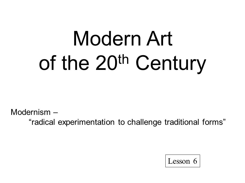 Modern Art of the 20 th Century Modernism – radical experimentation to challenge traditional forms Lesson 6