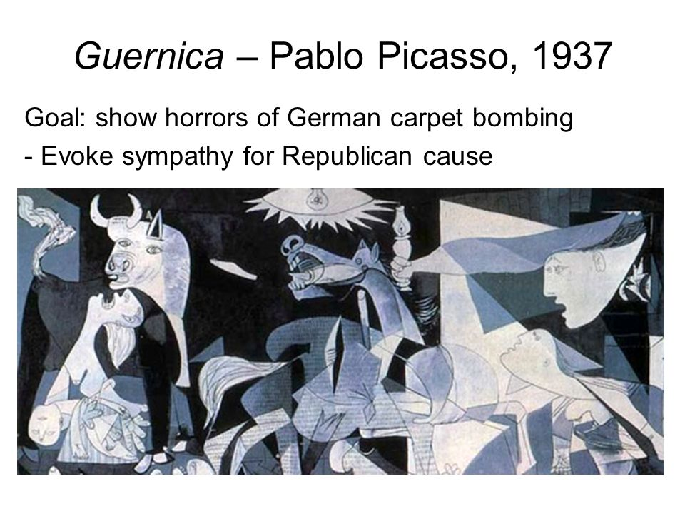 Guernica – Pablo Picasso, 1937 Goal: show horrors of German carpet bombing - Evoke sympathy for Republican cause