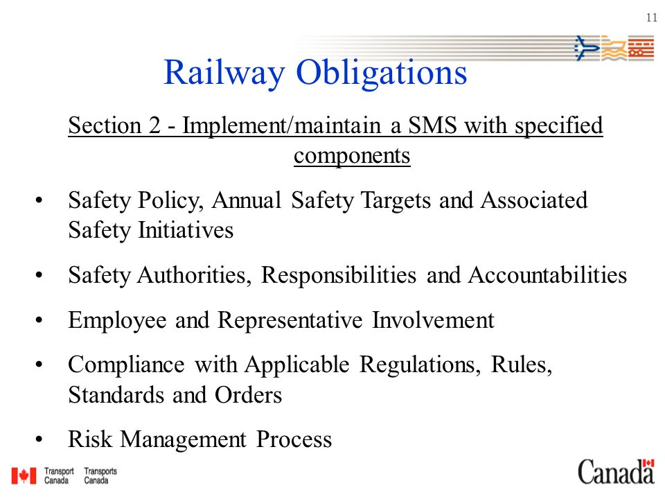 11 Railway Obligations Section 2 - Implement/maintain a SMS with specified components Safety Policy, Annual Safety Targets and Associated Safety Initiatives Safety Authorities, Responsibilities and Accountabilities Employee and Representative Involvement Compliance with Applicable Regulations, Rules, Standards and Orders Risk Management Process