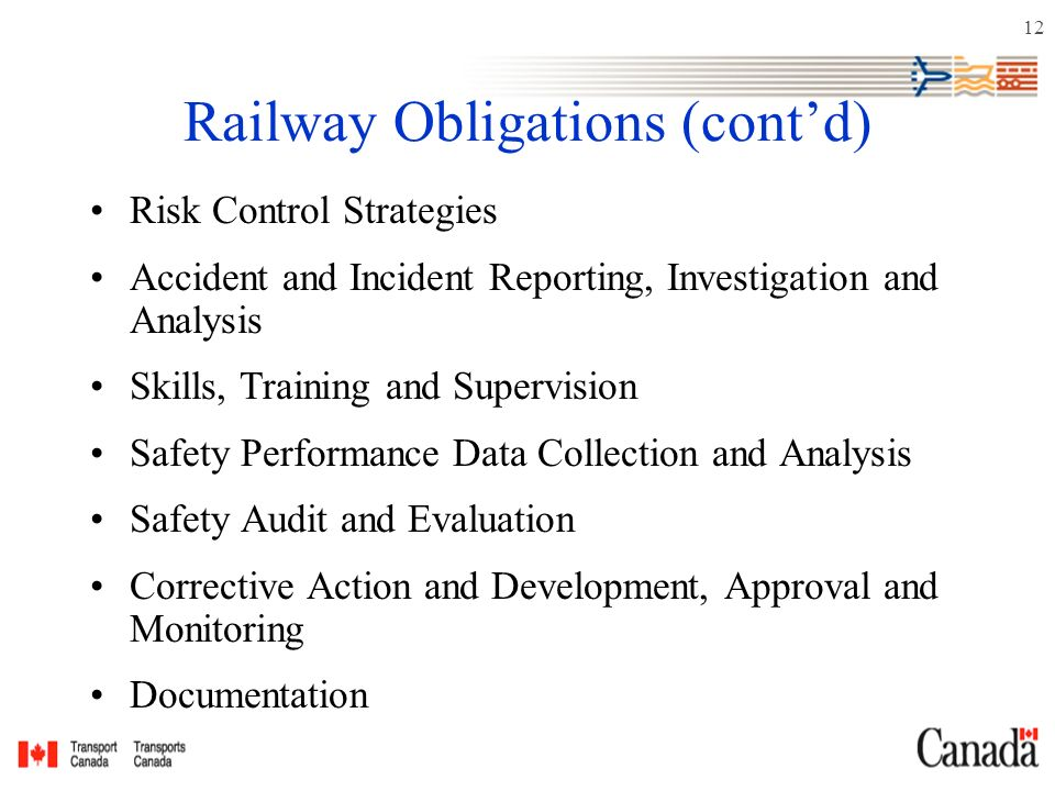 12 Railway Obligations (cont'd) Risk Control Strategies Accident and Incident Reporting, Investigation and Analysis Skills, Training and Supervision Safety Performance Data Collection and Analysis Safety Audit and Evaluation Corrective Action and Development, Approval and Monitoring Documentation