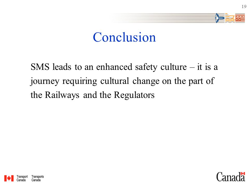 19 Conclusion SMS leads to an enhanced safety culture – it is a journey requiring cultural change on the part of the Railways and the Regulators