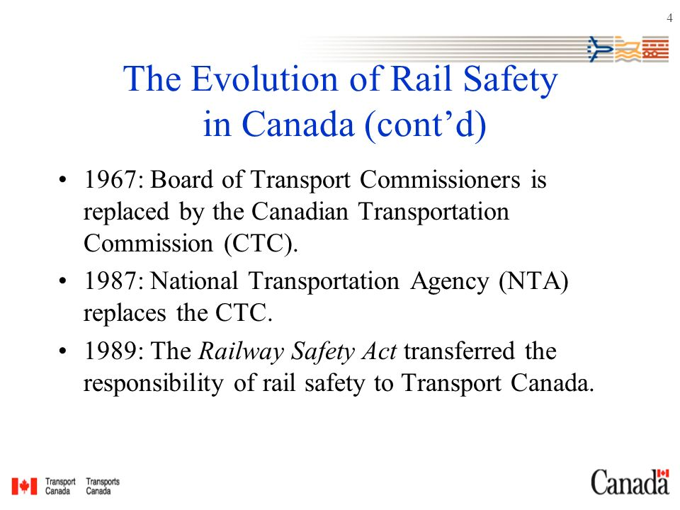 4 The Evolution of Rail Safety in Canada (cont'd) 1967: Board of Transport Commissioners is replaced by the Canadian Transportation Commission (CTC).