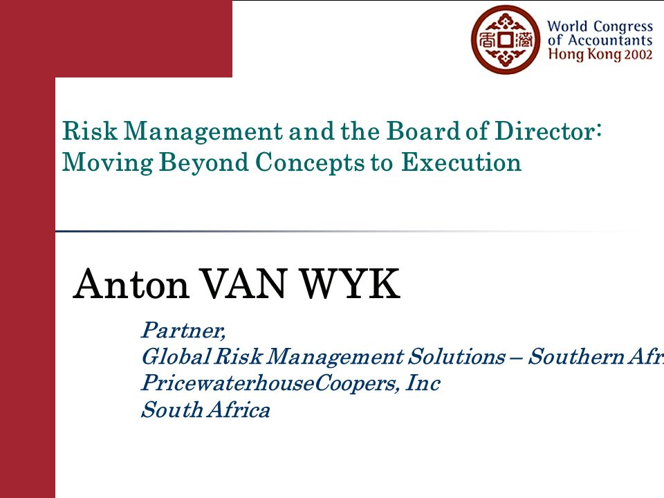 Global Risk Management Solutions Risk Management and the Board of Director: Moving Beyond Concepts to Execution Anton VAN WYK Partner, Global Risk Management Solutions – Southern Africa, PricewaterhouseCoopers, Inc South Africa