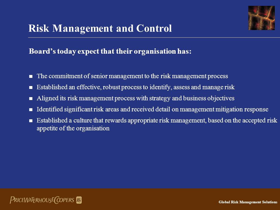 Global Risk Management Solutions Risk Management and Control Board's today expect that their organisation has: The commitment of senior management to the risk management process Established an effective, robust process to identify, assess and manage risk Aligned its risk management process with strategy and business objectives Identified significant risk areas and received detail on management mitigation response Established a culture that rewards appropriate risk management, based on the accepted risk appetite of the organisation