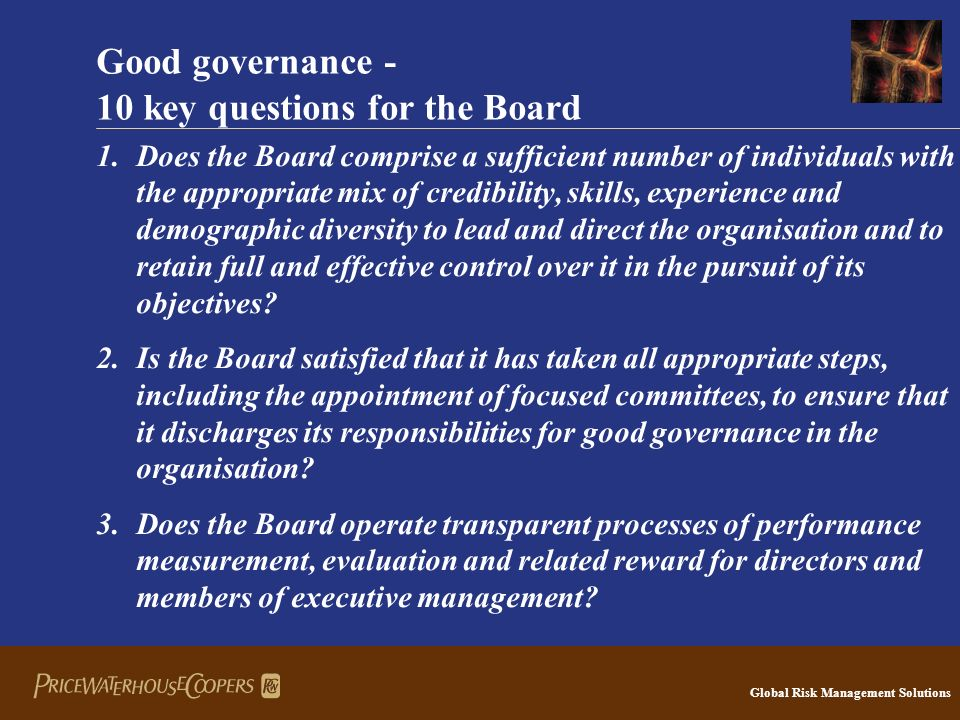 Global Risk Management Solutions Good governance - 10 key questions for the Board 1.Does the Board comprise a sufficient number of individuals with the appropriate mix of credibility, skills, experience and demographic diversity to lead and direct the organisation and to retain full and effective control over it in the pursuit of its objectives.