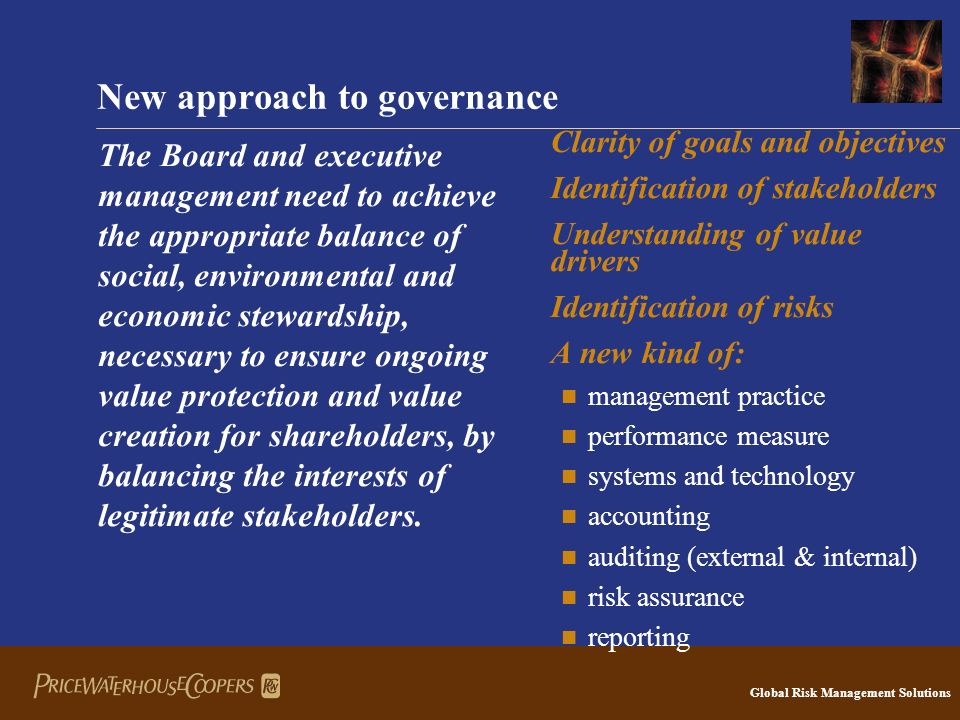 Global Risk Management Solutions New approach to governance The Board and executive management need to achieve the appropriate balance of social, environmental and economic stewardship, necessary to ensure ongoing value protection and value creation for shareholders, by balancing the interests of legitimate stakeholders.