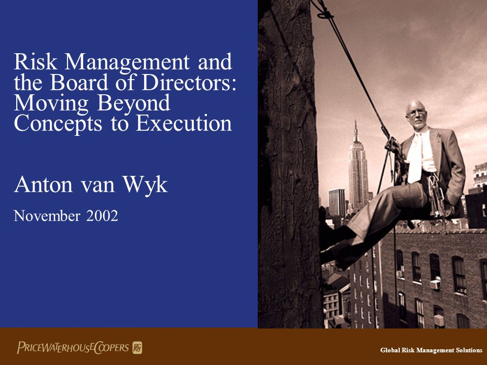 Global Risk Management Solutions Risk Management and the Board of Directors: Moving Beyond Concepts to Execution Anton van Wyk November 2002