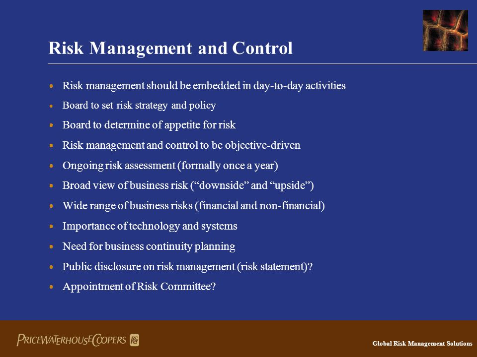 Global Risk Management Solutions Risk Management and Control  Risk management should be embedded in day-to-day activities  Board to set risk strategy and policy  Board to determine of appetite for risk  Risk management and control to be objective-driven  Ongoing risk assessment (formally once a year)  Broad view of business risk ( downside and upside )  Wide range of business risks (financial and non-financial)  Importance of technology and systems  Need for business continuity planning  Public disclosure on risk management (risk statement).