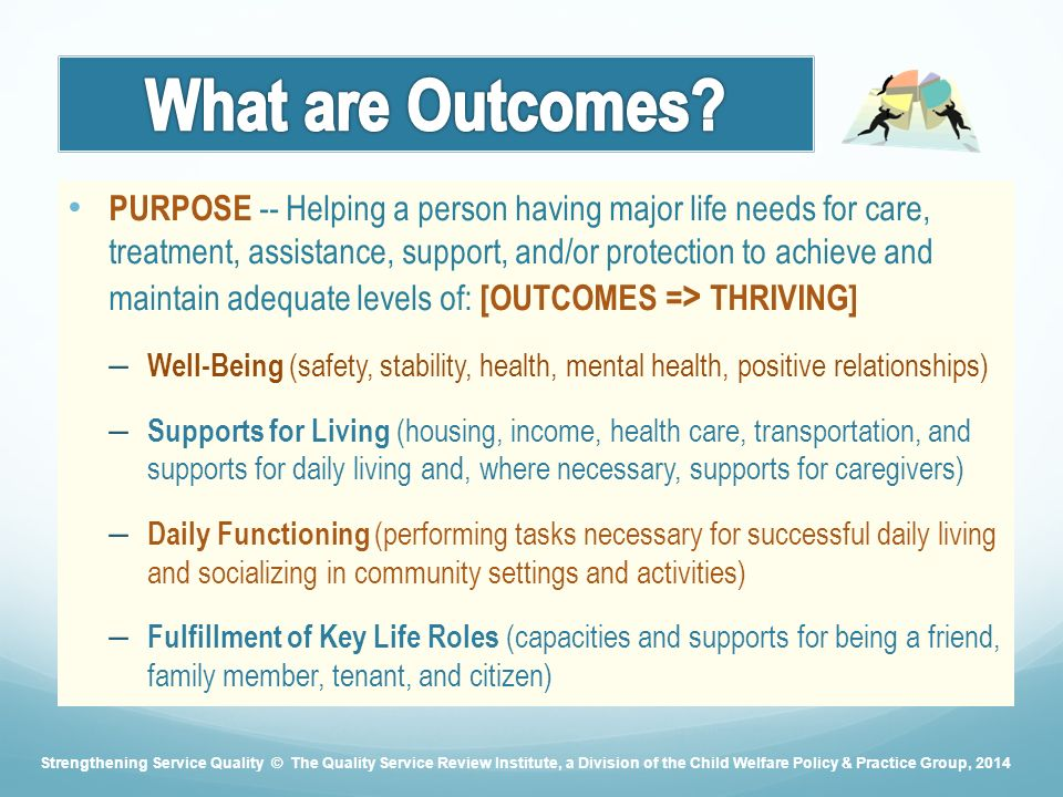 PURPOSE -- Helping a person having major life needs for care, treatment, assistance, support, and/or protection to achieve and maintain adequate levels of: [OUTCOMES = > THRIVING] – Well-Being (safety, stability, health, mental health, positive relationships) – Supports for Living (housing, income, health care, transportation, and supports for daily living and, where necessary, supports for caregivers) – Daily Functioning (performing tasks necessary for successful daily living and socializing in community settings and activities) – Fulfillment of Key Life Roles (capacities and supports for being a friend, family member, tenant, and citizen) Strengthening Service Quality © The Quality Service Review Institute, a Division of the Child Welfare Policy & Practice Group, 2014