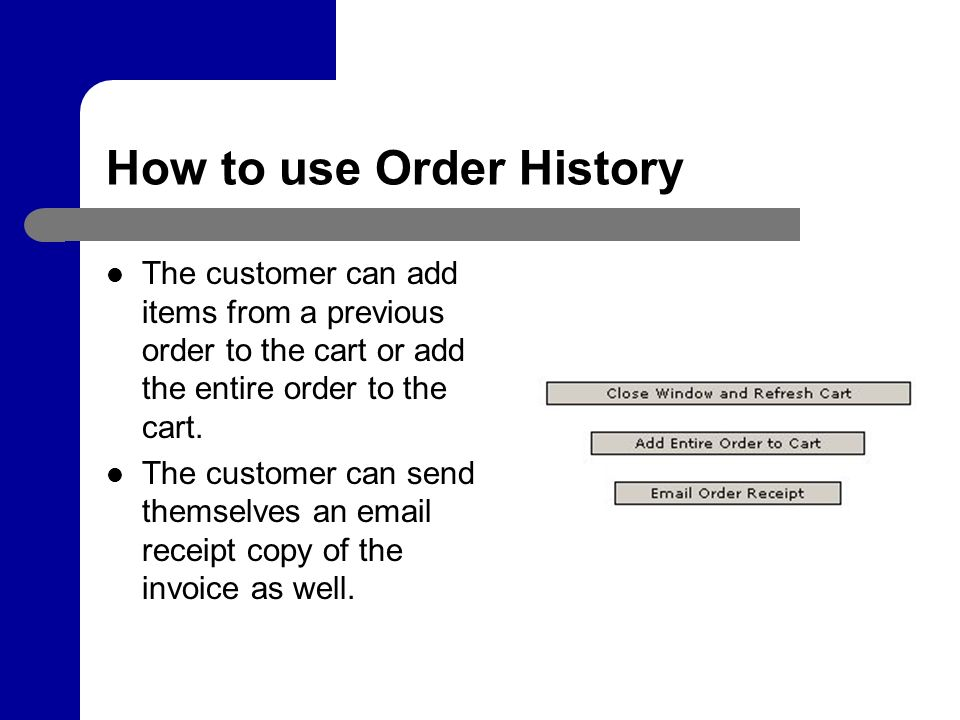 How to use Order History The customer can add items from a previous order to the cart or add the entire order to the cart.