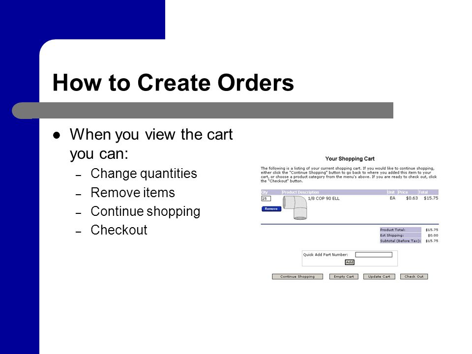How to Create Orders When you view the cart you can: – Change quantities – Remove items – Continue shopping – Checkout