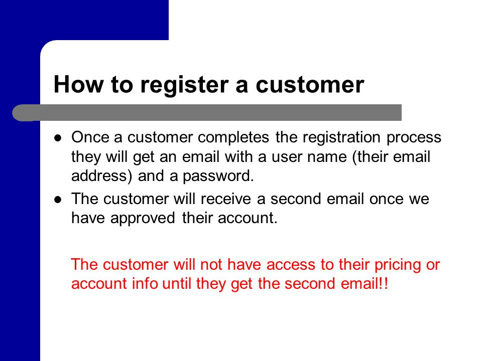How to register a customer Once a customer completes the registration process they will get an  with a user name (their  address) and a password.
