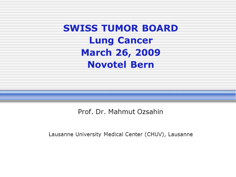 SWISS TUMOR BOARD Lung Cancer March 26, 2009 Novotel Bern Prof.