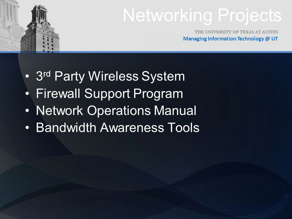 Managing Information UT Networking Projects 3 rd Party Wireless System Firewall Support Program Network Operations Manual Bandwidth Awareness Tools