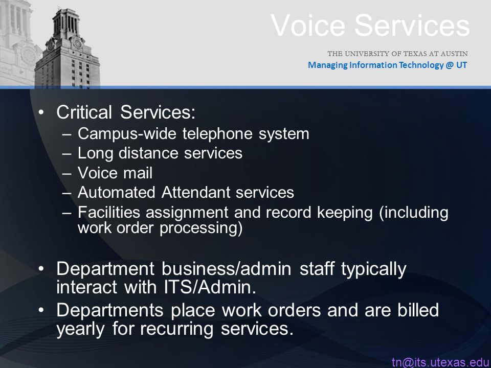 Managing Information UT Voice Services Critical Services: –Campus-wide telephone system –Long distance services –Voice mail –Automated Attendant services –Facilities assignment and record keeping (including work order processing) Department business/admin staff typically interact with ITS/Admin.