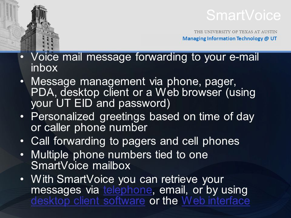Managing Information UT SmartVoice Voice mail message forwarding to your  inbox Message management via phone, pager, PDA, desktop client or a Web browser (using your UT EID and password) Personalized greetings based on time of day or caller phone number Call forwarding to pagers and cell phones Multiple phone numbers tied to one SmartVoice mailbox With SmartVoice you can retrieve your messages via telephone,  , or by using desktop client software or the Web interfacetelephone desktop client softwareWeb interface