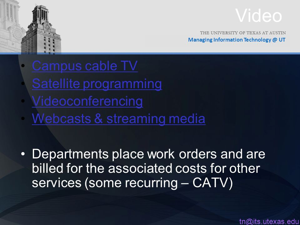 Managing Information UT Video Campus cable TV Satellite programming Videoconferencing Webcasts & streaming media Departments place work orders and are billed for the associated costs for other services (some recurring – CATV)