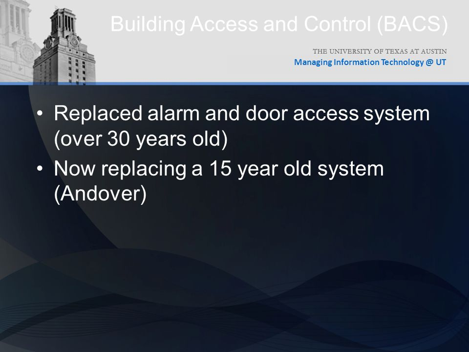 Managing Information UT Building Access and Control (BACS) Replaced alarm and door access system (over 30 years old) Now replacing a 15 year old system (Andover)