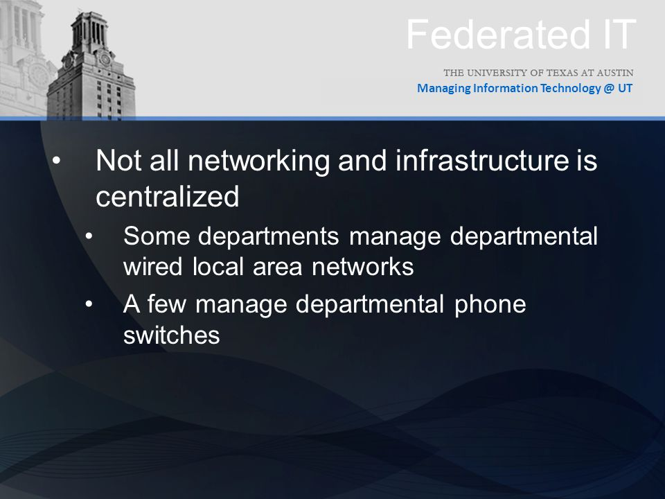 Managing Information UT Federated IT Not all networking and infrastructure is centralized Some departments manage departmental wired local area networks A few manage departmental phone switches