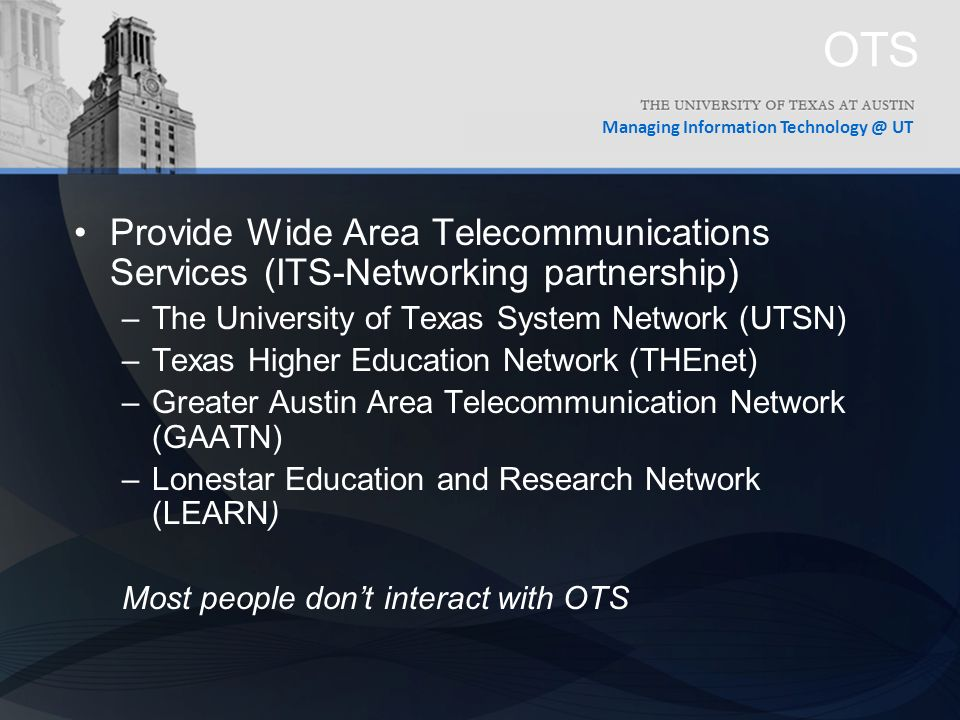 Managing Information UT OTS Provide Wide Area Telecommunications Services (ITS-Networking partnership) –The University of Texas System Network (UTSN) –Texas Higher Education Network (THEnet) –Greater Austin Area Telecommunication Network (GAATN) –Lonestar Education and Research Network (LEARN) Most people don't interact with OTS