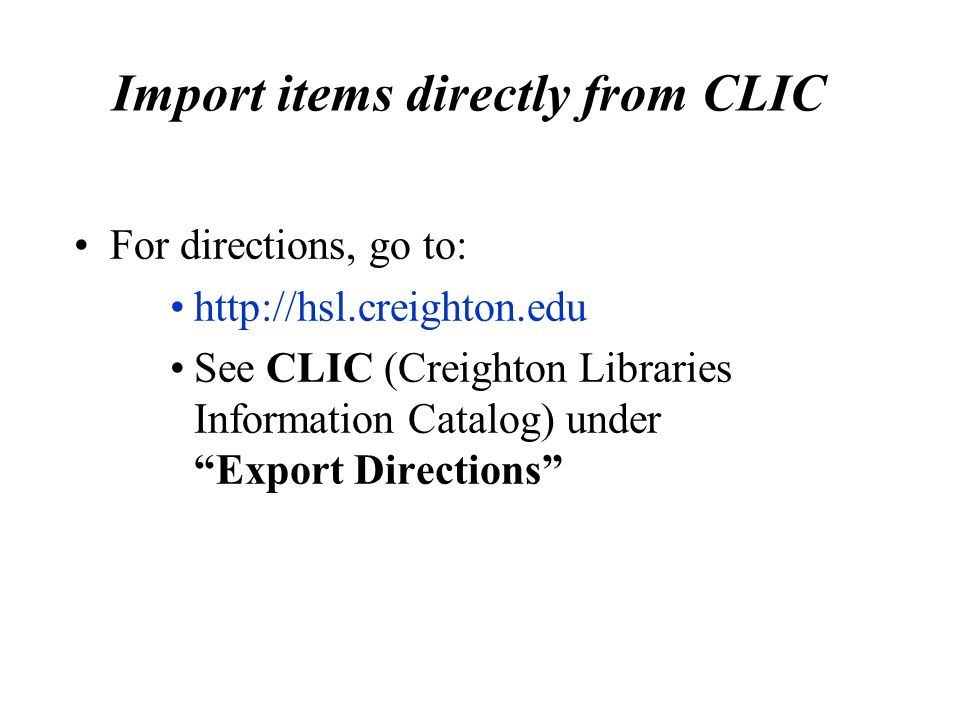 Import items directly from CLIC For directions, go to:   See CLIC (Creighton Libraries Information Catalog) under Export Directions