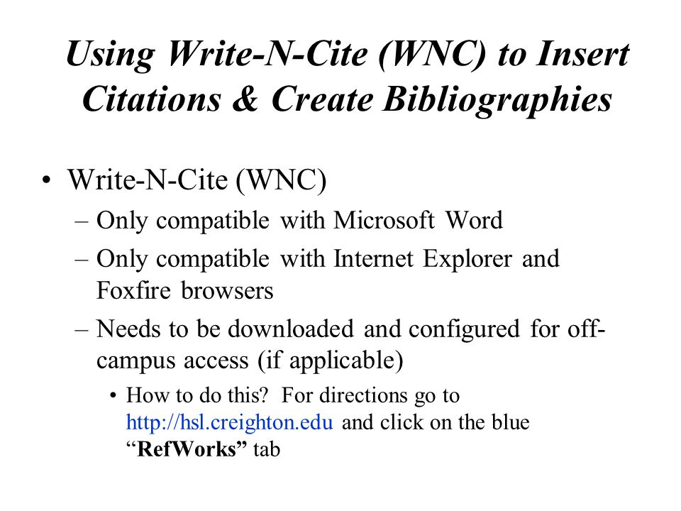 Using Write-N-Cite (WNC) to Insert Citations & Create Bibliographies Write-N-Cite (WNC) –Only compatible with Microsoft Word –Only compatible with Internet Explorer and Foxfire browsers –Needs to be downloaded and configured for off- campus access (if applicable) How to do this.