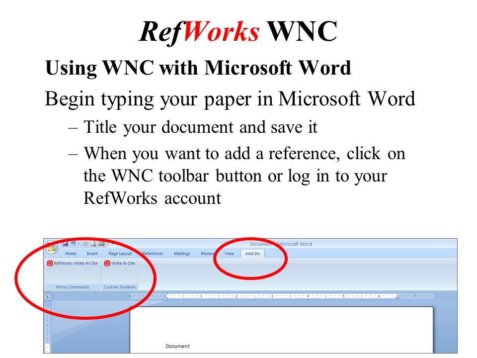 RefWorks WNC Using WNC with Microsoft Word Begin typing your paper in Microsoft Word –Title your document and save it –When you want to add a reference, click on the WNC toolbar button or log in to your RefWorks account