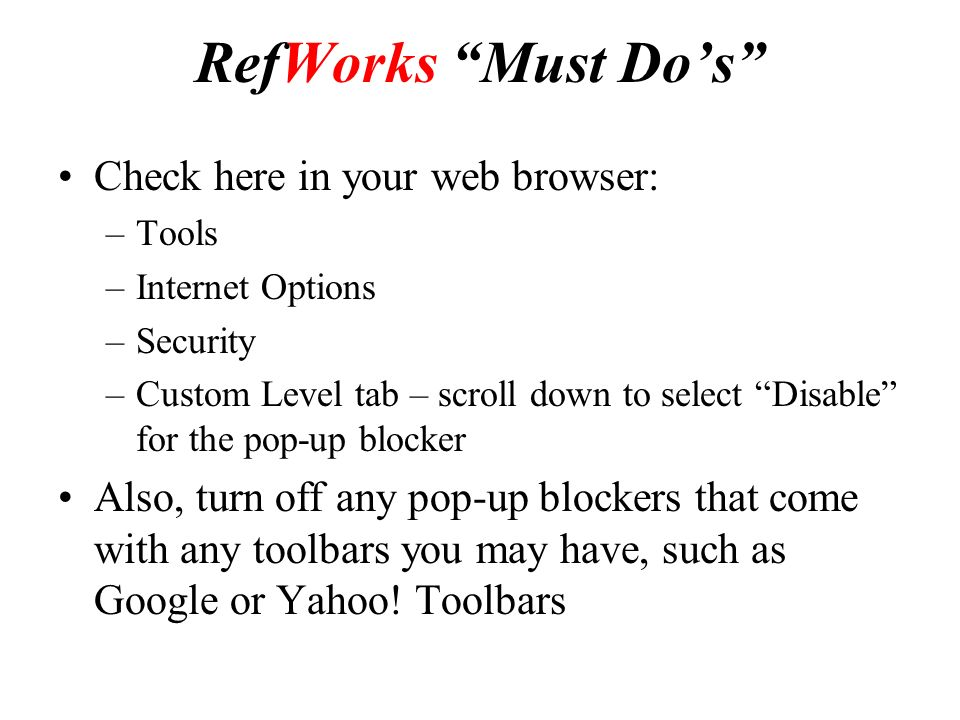 RefWorks Must Do's Check here in your web browser: –Tools –Internet Options –Security –Custom Level tab – scroll down to select Disable for the pop-up blocker Also, turn off any pop-up blockers that come with any toolbars you may have, such as Google or Yahoo.