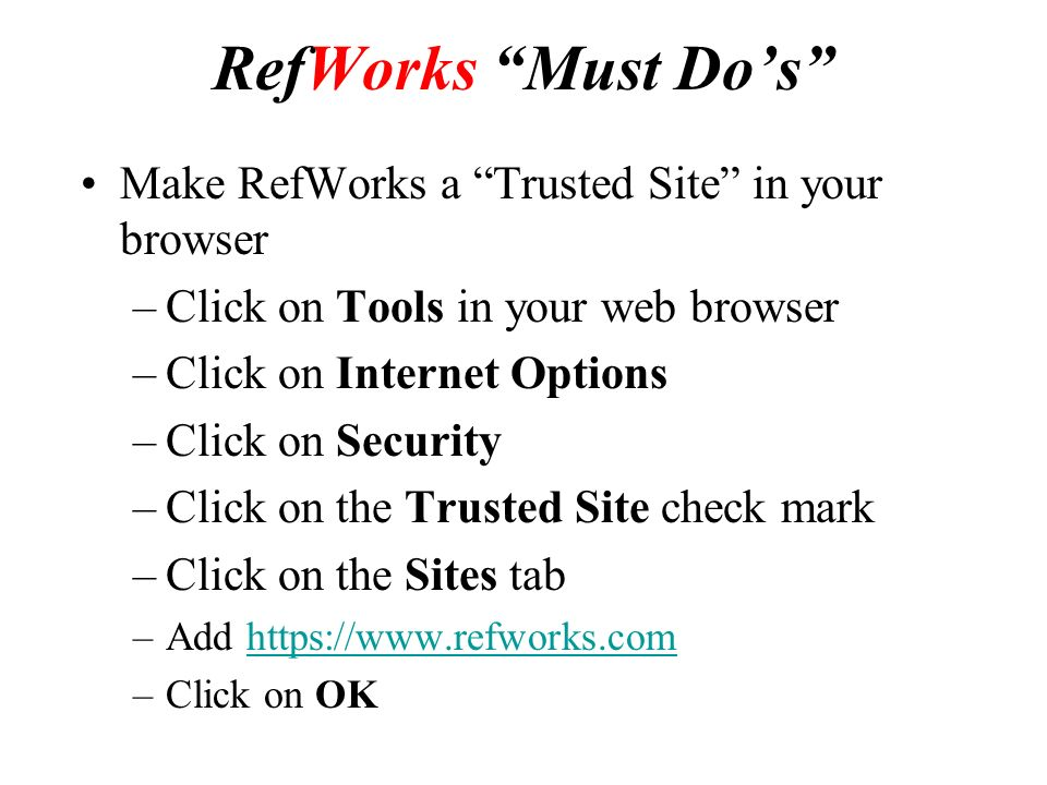 RefWorks Must Do's Make RefWorks a Trusted Site in your browser –Click on Tools in your web browser –Click on Internet Options –Click on Security –Click on the Trusted Site check mark –Click on the Sites tab –Add   –Click on OK