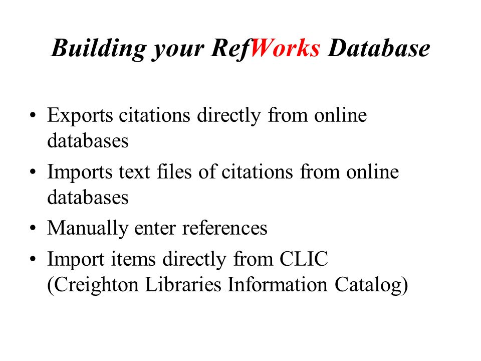 Building your RefWorks Database Exports citations directly from online databases Imports text files of citations from online databases Manually enter references Import items directly from CLIC (Creighton Libraries Information Catalog)