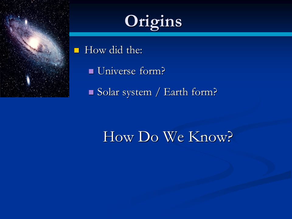 The Big Bang! (pg 20). Origins How did the: How did the: Universe ...