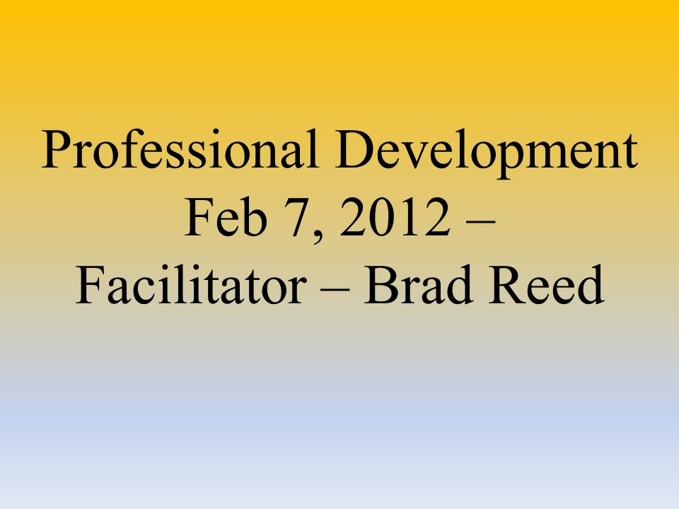 Professional Development Feb 7, 2012 – Facilitator – Brad Reed