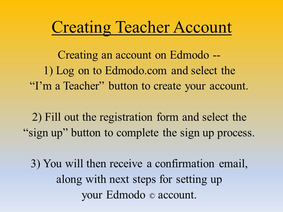 Creating Teacher Account Creating an account on Edmodo -- 1) Log on to Edmodo.com and select the I'm a Teacher button to create your account.