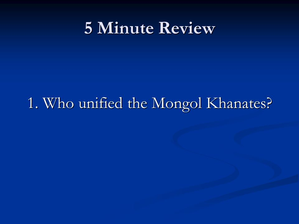 5 Minute Review 1. Who unified the Mongol Khanates