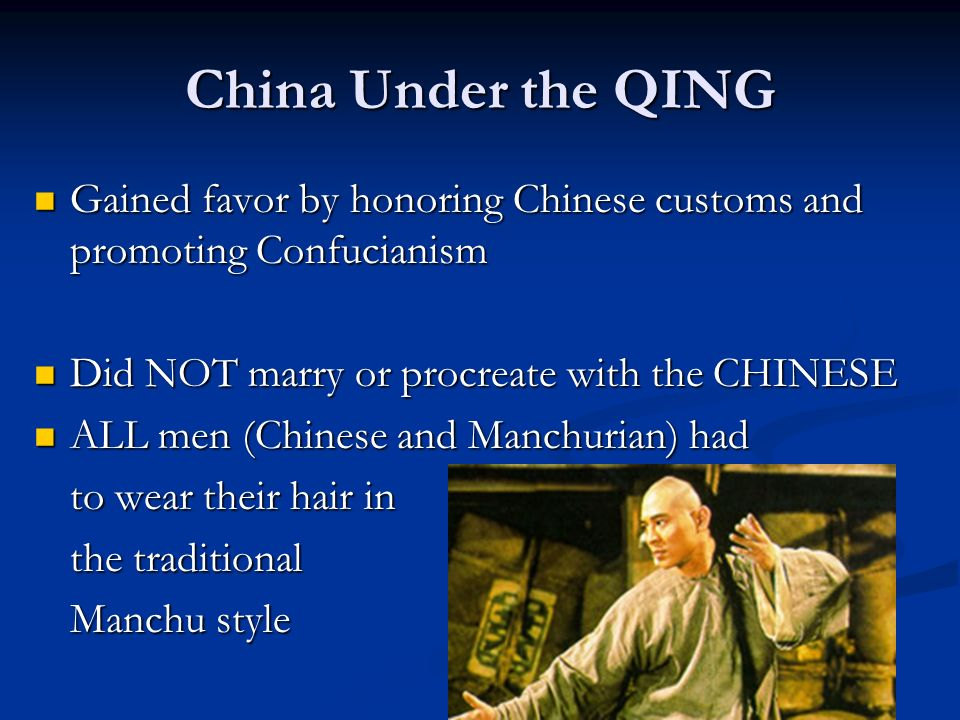 China Under the QING Gained favor by honoring Chinese customs and promoting Confucianism Gained favor by honoring Chinese customs and promoting Confucianism Did NOT marry or procreate with the CHINESE Did NOT marry or procreate with the CHINESE ALL men (Chinese and Manchurian) had ALL men (Chinese and Manchurian) had to wear their hair in the traditional Manchu style